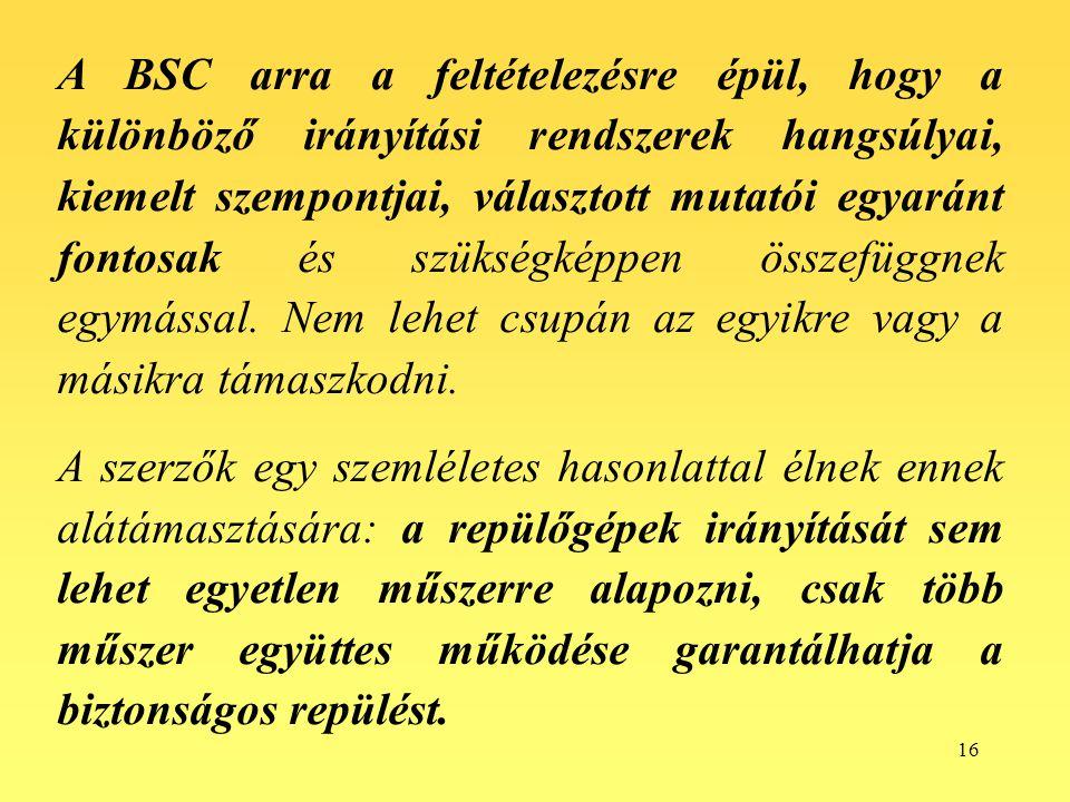 16 A BSC arra a feltételezésre épül, hogy a különböző irányítási rendszerek hangsúlyai, kiemelt szempontjai, választott mutatói egyaránt fontosak és s