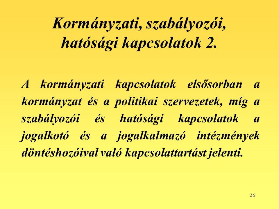26 Kormányzati, szabályozói, hatósági kapcsolatok 2. A kormányzati kapcsolatok elsősorban a kormányzat és a politikai szervezetek, míg a szabályozói é