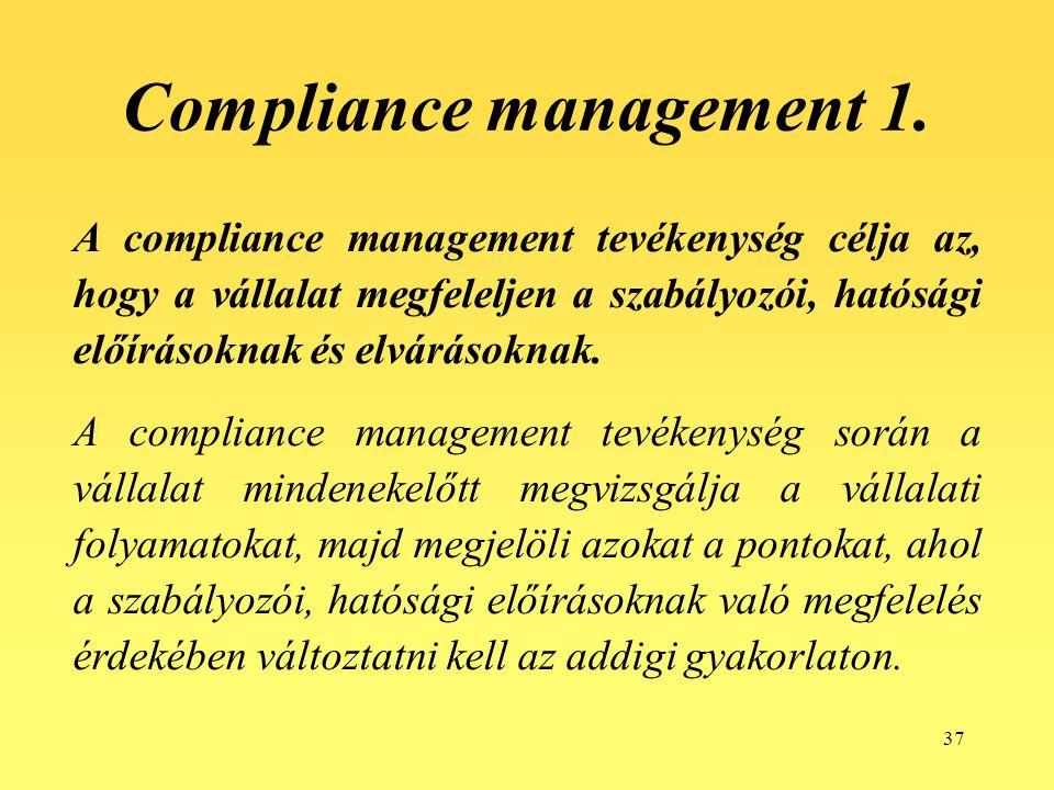 37 Compliance management 1. A compliance management tevékenység célja az, hogy a vállalat megfeleljen a szabályozói, hatósági előírásoknak és elváráso