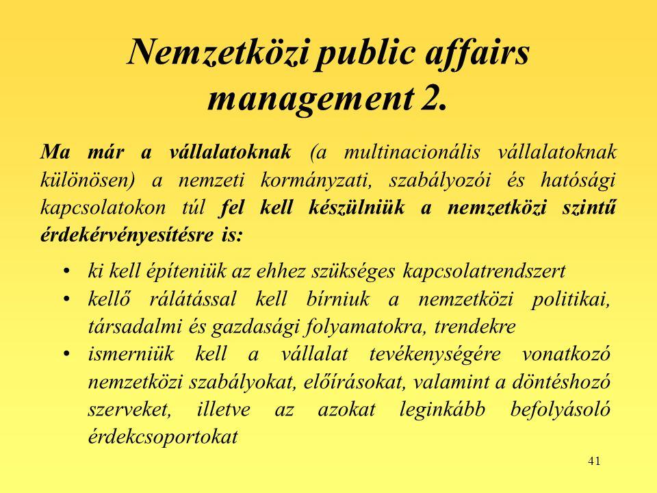 41 Ma már a vállalatoknak (a multinacionális vállalatoknak különösen) a nemzeti kormányzati, szabályozói és hatósági kapcsolatokon túl fel kell készülniük a nemzetközi szintű érdekérvényesítésre is: Nemzetközi public affairs management 2.