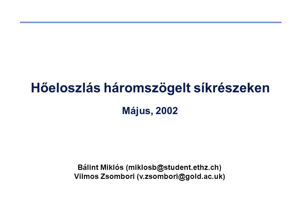 Hőeloszlás háromszögelt síkrészeken Május, 2002 Bálint Miklós (miklosb@student.ethz.ch) Vilmos Zsombori (v.zsombori@gold.ac.uk)