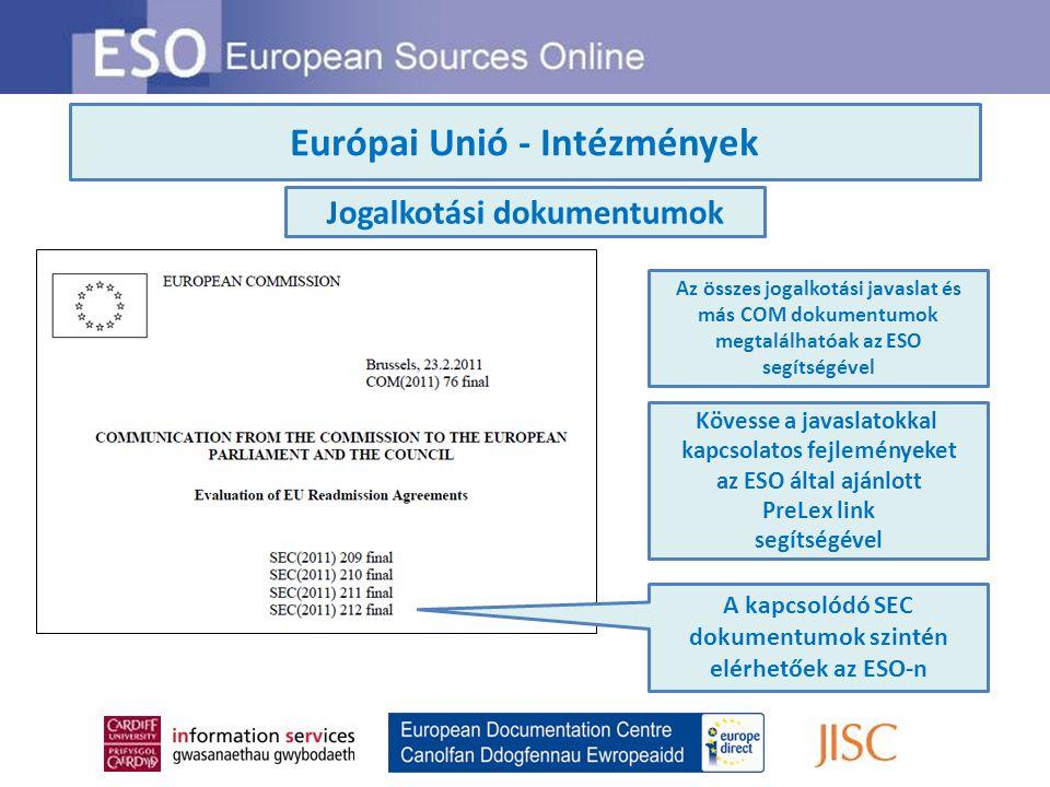 Európai Unió - Intézmények Az összes jogalkotási javaslat és más COM dokumentumok megtalálhatóak az ESO segítségével Kövesse a javaslatokkal kapcsolatos fejleményeket az ESO által ajánlott PreLex link segítségével Jogalkotási dokumentumok A kapcsolódó SEC dokumentumok szintén elérhetőek az ESO-n