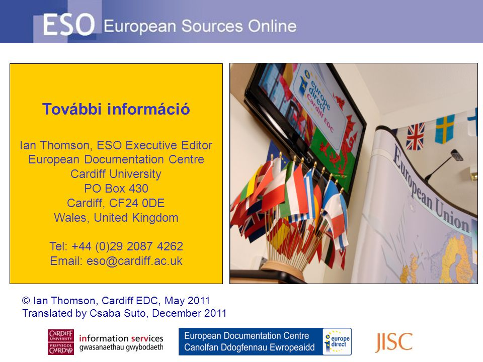 További információ Ian Thomson, ESO Executive Editor European Documentation Centre Cardiff University PO Box 430 Cardiff, CF24 0DE Wales, United Kingdom Tel: +44 (0)29 2087 4262 Email: eso@cardiff.ac.uk © Ian Thomson, Cardiff EDC, May 2011 Translated by Csaba Suto, December 2011