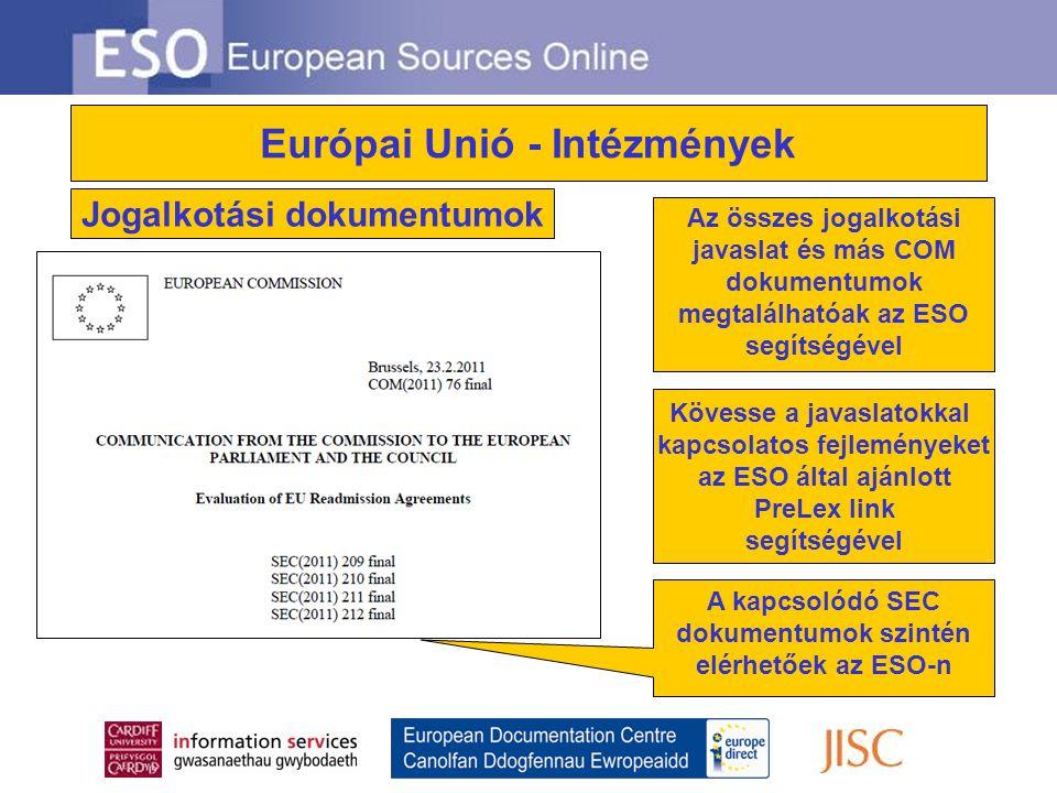 Európai Unió - Intézmények Az összes jogalkotási javaslat és más COM dokumentumok megtalálhatóak az ESO segítségével A kapcsolódó SEC dokumentumok szintén elérhetőek az ESO-n Kövesse a javaslatokkal kapcsolatos fejleményeket az ESO által ajánlott PreLex link segítségével Jogalkotási dokumentumok