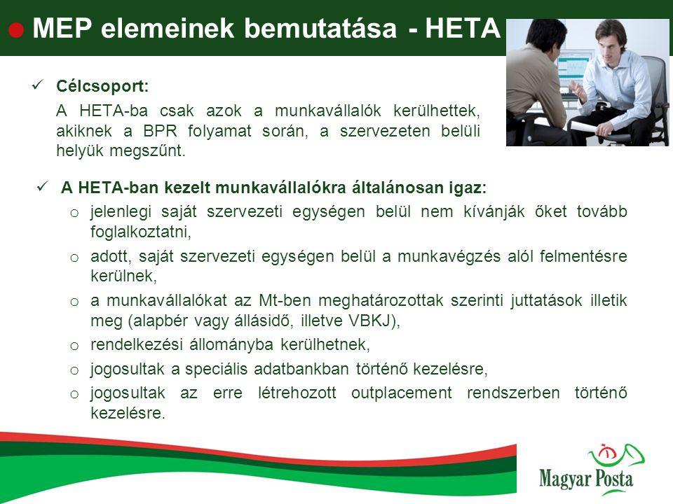  MEP elemeinek bemutatása - HETA A HETA-ban kezelt munkavállalókra általánosan igaz: o jelenlegi saját szervezeti egységen belül nem kívánják őket tovább foglalkoztatni, o adott, saját szervezeti egységen belül a munkavégzés alól felmentésre kerülnek, o a munkavállalókat az Mt-ben meghatározottak szerinti juttatások illetik meg (alapbér vagy állásidő, illetve VBKJ), o rendelkezési állományba kerülhetnek, o jogosultak a speciális adatbankban történő kezelésre, o jogosultak az erre létrehozott outplacement rendszerben történő kezelésre.
