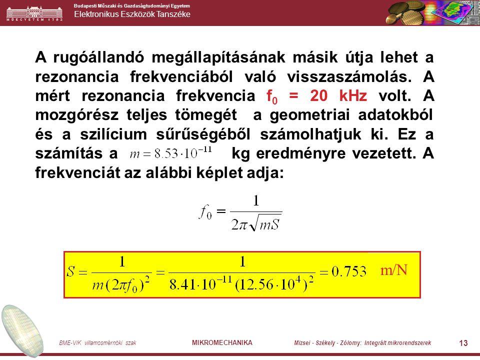 Budapesti Műszaki és Gazdaságtudományi Egyetem Elektronikus Eszközök Tanszéke BME-VIK villamosmérnöki szak MIKROMECHANIKA Mizsei - Székely - Zólomy: Integrált mikrorendszerek 13 A rugóállandó megállapításának másik útja lehet a rezonancia frekvenciából való visszaszámolás.