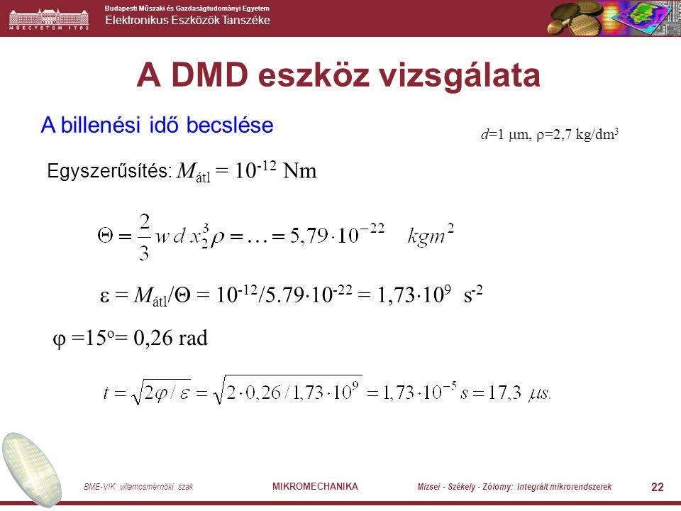 Budapesti Műszaki és Gazdaságtudományi Egyetem Elektronikus Eszközök Tanszéke BME-VIK villamosmérnöki szak MIKROMECHANIKA Mizsei - Székely - Zólomy: Integrált mikrorendszerek 22 A DMD eszköz vizsgálata A billenési idő becslése Egyszerűsítés: M átl = 10 -12 Nm  = M átl /  = 10 -12 /5.79  10 -22 = 1,73  10 9 s -2  =15 o = 0,26 rad d=1  m,  =2,7 kg/dm 3