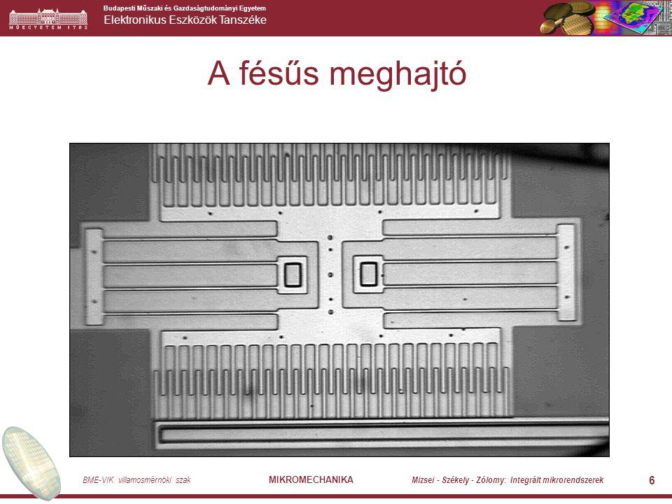 Budapesti Műszaki és Gazdaságtudományi Egyetem Elektronikus Eszközök Tanszéke BME-VIK villamosmérnöki szak MIKROMECHANIKA Mizsei - Székely - Zólomy: Integrált mikrorendszerek 6 A fésűs meghajtó