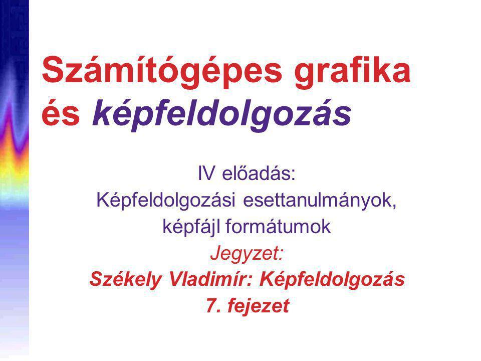 Számítógépes grafika és képfeldolgozás IV előadás: Képfeldolgozási esettanulmányok, képfájl formátumok Jegyzet: Székely Vladimír: Képfeldolgozás 7.