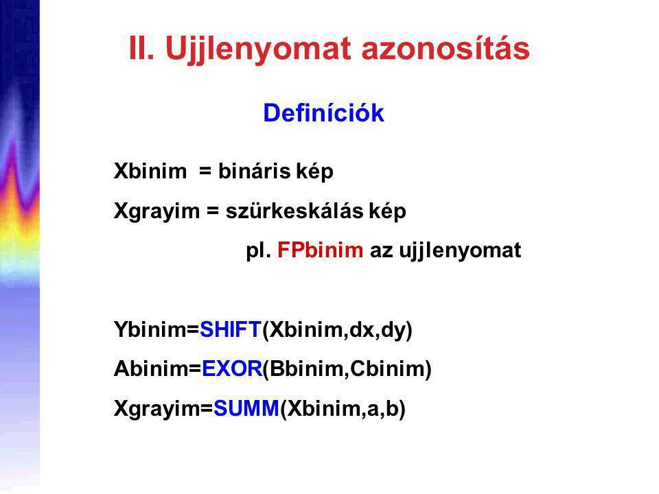 II. Ujjlenyomat azonosítás Definíciók Xbinim = bináris kép Xgrayim = szürkeskálás kép pl.