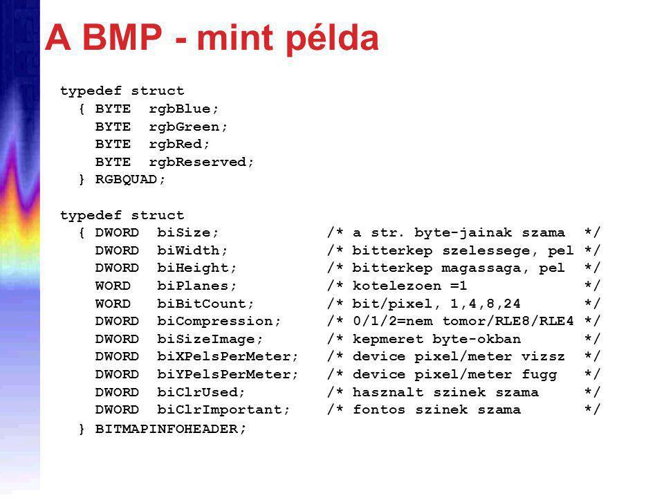 A BMP - mint példa typedef struct { BYTE rgbBlue; BYTE rgbGreen; BYTE rgbRed; BYTE rgbReserved; } RGBQUAD; typedef struct { DWORD biSize; /* a str.
