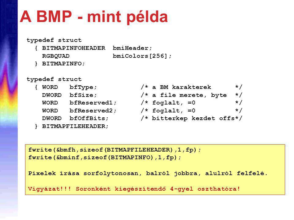 typedef struct { BITMAPINFOHEADER bmiHeader; RGBQUAD bmiColors[256]; } BITMAPINFO; typedef struct { WORD bfType; /* a BM karakterek */ DWORD bfSize; /* a file merete, byte */ WORD bfReserved1; /* foglalt, =0 */ WORD bfReserved2; /* foglalt, =0 */ DWORD bfOffBits; /* bitterkep kezdet offs*/ } BITMAPFILEHEADER; fwrite(&bmfh,sizeof(BITMAPFILEHEADER),1,fp); fwrite(&bminf,sizeof(BITMAPINFO),1,fp); Pixelek írása sorfolytonosan, balról jobbra, alulról felfelé.