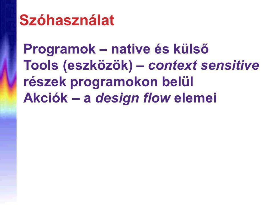 Szóhasználat Programok – native és külső Tools (eszközök) – context sensitive részek programokon belül Akciók – a design flow elemei