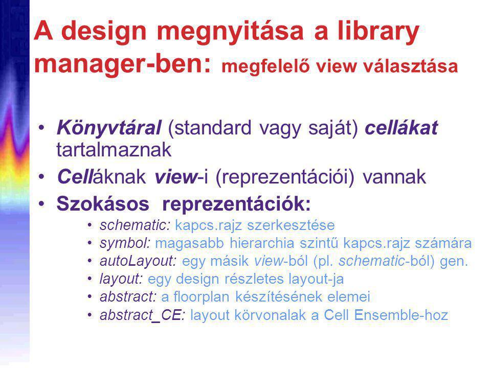 A design megnyitása a library manager-ben: megfelelő view választása Könyvtáral (standard vagy saját) cellákat tartalmaznak Celláknak view-i (reprezentációi) vannak Szokásos reprezentációk: schematic: kapcs.rajz szerkesztése symbol: magasabb hierarchia szintű kapcs.rajz számára autoLayout: egy másik view-ból (pl.