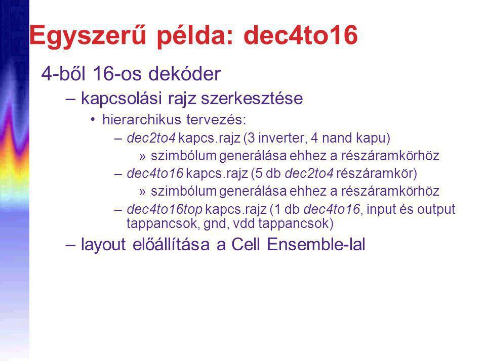 Egyszerű példa: dec4to16 4-ből 16-os dekóder –kapcsolási rajz szerkesztése hierarchikus tervezés: –dec2to4 kapcs.rajz (3 inverter, 4 nand kapu) »szimbólum generálása ehhez a részáramkörhöz –dec4to16 kapcs.rajz (5 db dec2to4 részáramkör) »szimbólum generálása ehhez a részáramkörhöz –dec4to16top kapcs.rajz (1 db dec4to16, input és output tappancsok, gnd, vdd tappancsok) –layout előállítása a Cell Ensemble-lal
