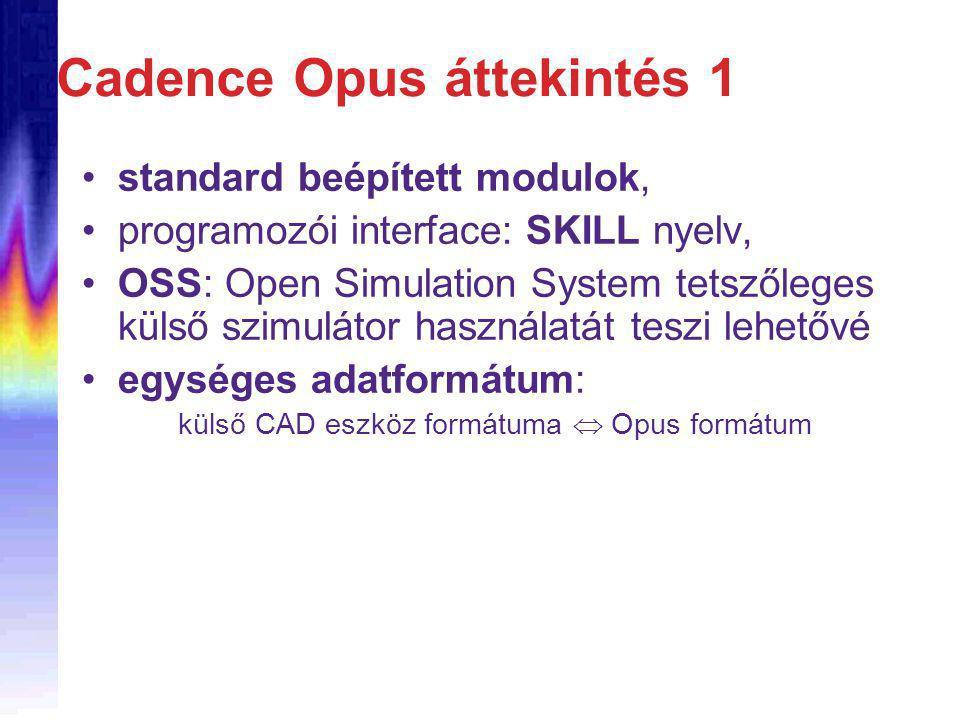 standard beépített modulok, programozói interface: SKILL nyelv, OSS: Open Simulation System tetszőleges külső szimulátor használatát teszi lehetővé egységes adatformátum: külső CAD eszköz formátuma  Opus formátum Cadence Opus áttekintés 1