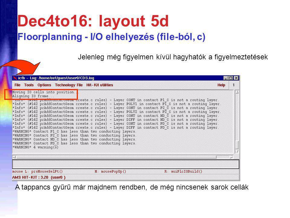 Dec4to16: layout 5d Jelenleg még figyelmen kívül hagyhatók a figyelmeztetések A tappancs gyűrű már majdnem rendben, de még nincsenek sarok cellák Floorplanning - I/O elhelyezés (file-ból, c)
