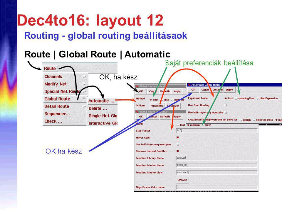 Dec4to16: layout 12 Routing - global routing beállításaok Route | Global Route | Automatic OK ha kész Saját preferenciák beállítása OK, ha kész