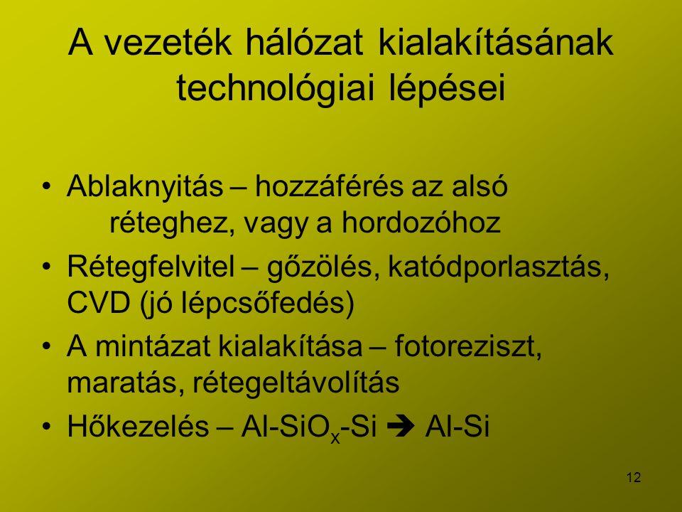 12 A vezeték hálózat kialakításának technológiai lépései Ablaknyitás – hozzáférés az alsó réteghez, vagy a hordozóhoz Rétegfelvitel – gőzölés, katódporlasztás, CVD (jó lépcsőfedés) A mintázat kialakítása – fotoreziszt, maratás, rétegeltávolítás Hőkezelés – Al-SiO x -Si  Al-Si