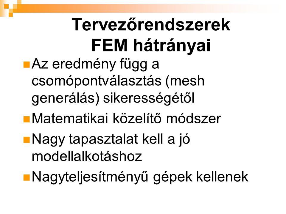 Tervezőrendszerek FEM hátrányai Az eredmény függ a csomópontválasztás (mesh generálás) sikerességétől Matematikai közelítő módszer Nagy tapasztalat kell a jó modellalkotáshoz Nagyteljesítményű gépek kellenek