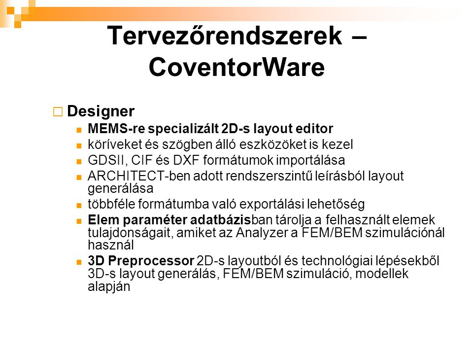  Designer MEMS-re specializált 2D-s layout editor köríveket és szögben álló eszközöket is kezel GDSII, CIF és DXF formátumok importálása ARCHITECT-ben adott rendszerszintű leírásból layout generálása többféle formátumba való exportálási lehetőség Elem paraméter adatbázisban tárolja a felhasznált elemek tulajdonságait, amiket az Analyzer a FEM/BEM szimulációnál használ 3D Preprocessor 2D-s layoutból és technológiai lépésekből 3D-s layout generálás, FEM/BEM szimuláció, modellek alapján