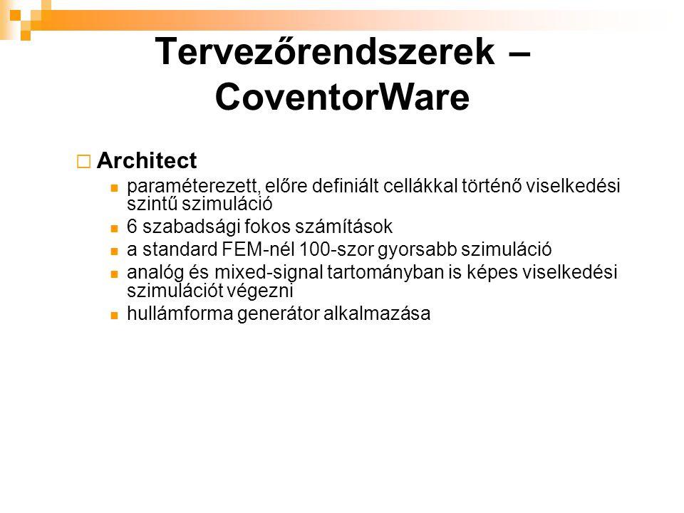 Tervezőrendszerek – CoventorWare  Architect paraméterezett, előre definiált cellákkal történő viselkedési szintű szimuláció 6 szabadsági fokos számítások a standard FEM-nél 100-szor gyorsabb szimuláció analóg és mixed-signal tartományban is képes viselkedési szimulációt végezni hullámforma generátor alkalmazása
