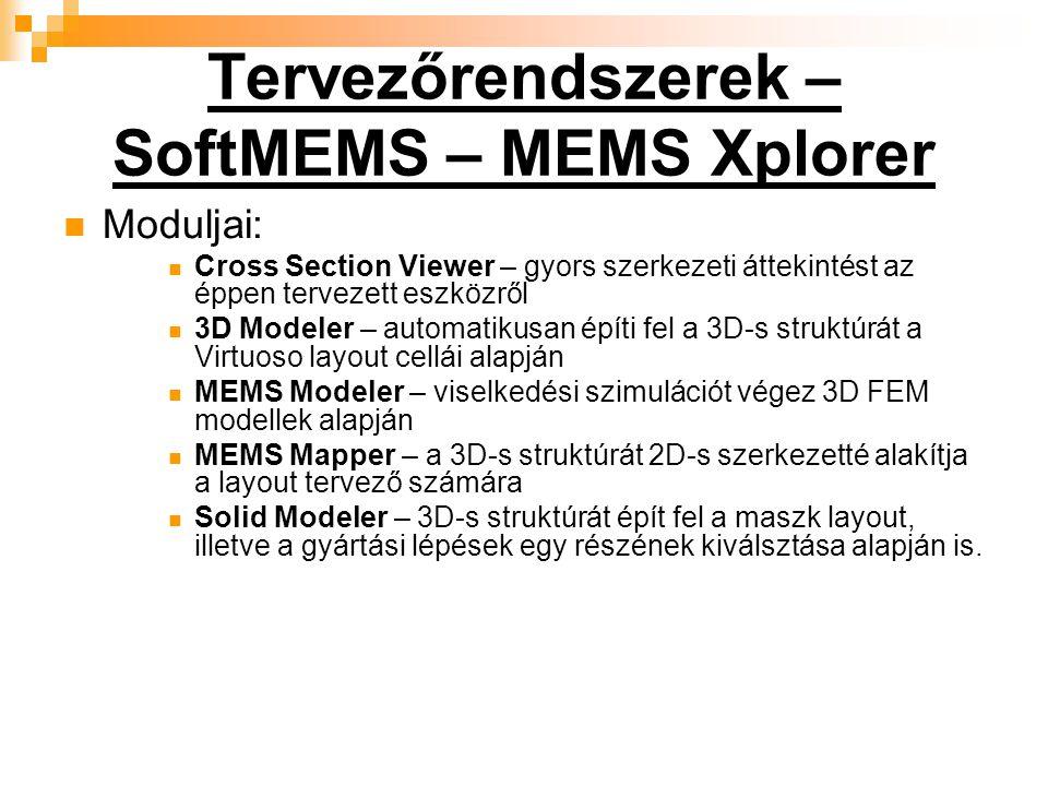 Tervezőrendszerek – SoftMEMS – MEMS Xplorer Moduljai: Cross Section Viewer – gyors szerkezeti áttekintést az éppen tervezett eszközről 3D Modeler – automatikusan építi fel a 3D-s struktúrát a Virtuoso layout cellái alapján MEMS Modeler – viselkedési szimulációt végez 3D FEM modellek alapján MEMS Mapper – a 3D-s struktúrát 2D-s szerkezetté alakítja a layout tervező számára Solid Modeler – 3D-s struktúrát épít fel a maszk layout, illetve a gyártási lépések egy részének kiválsztása alapján is.
