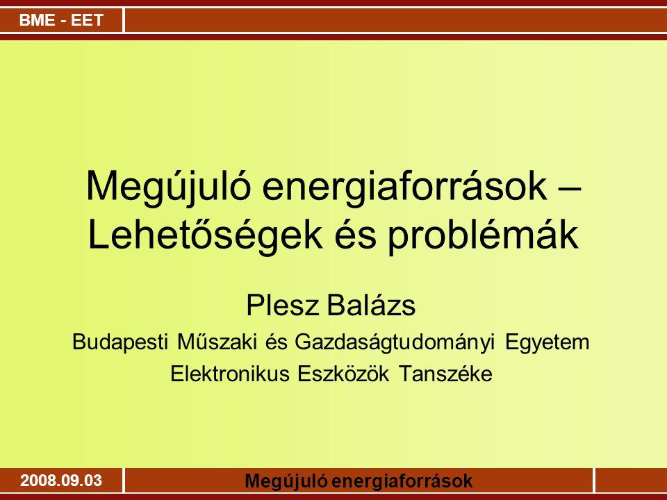 BME - EET Megújuló energiaforrások 2008.09.03 Megújuló energiaforrások – Lehetőségek és problémák Plesz Balázs Budapesti Műszaki és Gazdaságtudományi
