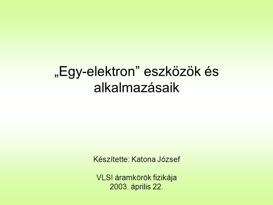 """""""Egy-elektron eszközök és alkalmazásaik Készítette: Katona József VLSI áramkörök fizikája 2003."""