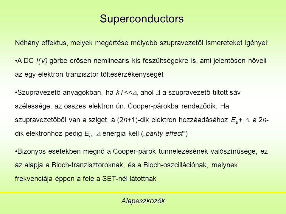 Superconductors Alapeszközök Néhány effektus, melyek megértése mélyebb szupravezetői ismereteket igényel: A DC I(V) görbe erősen nemlineáris kis feszültségekre is, ami jelentősen növeli az egy-elektron tranzisztor töltésérzékenységét Szupravezető anyagokban, ha kT<< , ahol  a szupravezető tiltott sáv szélessége, az összes elektron ún.