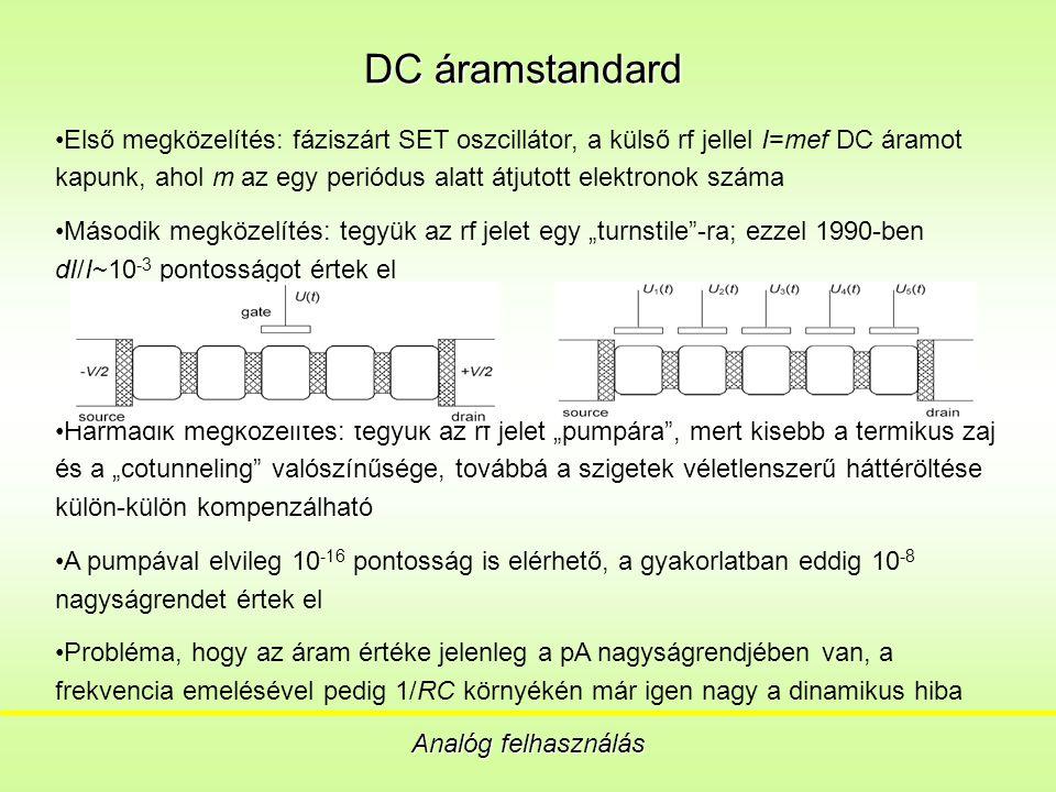 """DC áramstandard Analóg felhasználás Első megközelítés: fáziszárt SET oszcillátor, a külső rf jellel I=mef DC áramot kapunk, ahol m az egy periódus alatt átjutott elektronok száma Második megközelítés: tegyük az rf jelet egy """"turnstile -ra; ezzel 1990-ben dI/I~10 -3 pontosságot értek el Harmadik megközelítés: tegyük az rf jelet """"pumpára , mert kisebb a termikus zaj és a """"cotunneling valószínűsége, továbbá a szigetek véletlenszerű háttéröltése külön-külön kompenzálható A pumpával elvileg 10 -16 pontosság is elérhető, a gyakorlatban eddig 10 -8 nagyságrendet értek el Probléma, hogy az áram értéke jelenleg a pA nagyságrendjében van, a frekvencia emelésével pedig 1/RC környékén már igen nagy a dinamikus hiba"""