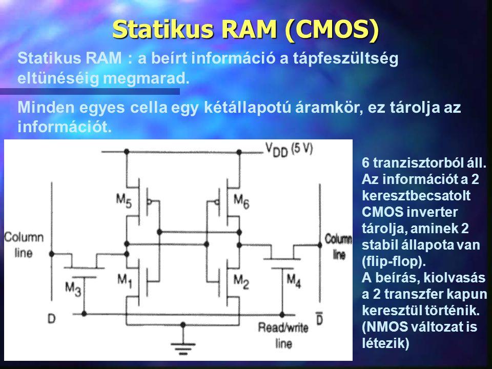 Statikus RAM (CMOS) Statikus RAM : a beírt információ a tápfeszültség eltünéséig megmarad. Minden egyes cella egy kétállapotú áramkör, ez tárolja az i