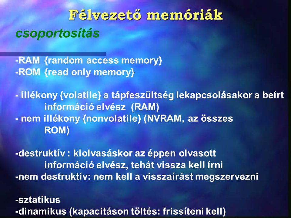 Félvezető memóriák csoportosítás -RAM{random access memory} -ROM{read only memory} - illékony {volatile} a tápfeszültség lekapcsolásakor a beírt infor