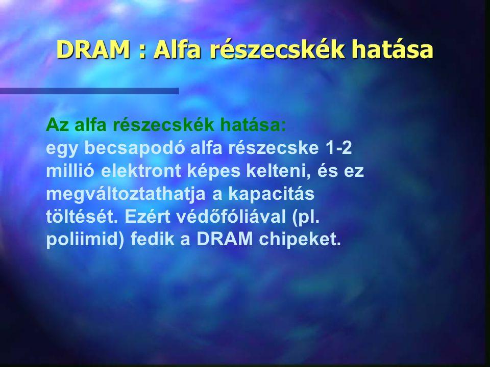 DRAM : Alfa részecskék hatása Az alfa részecskék hatása: egy becsapodó alfa részecske 1-2 millió elektront képes kelteni, és ez megváltoztathatja a ka