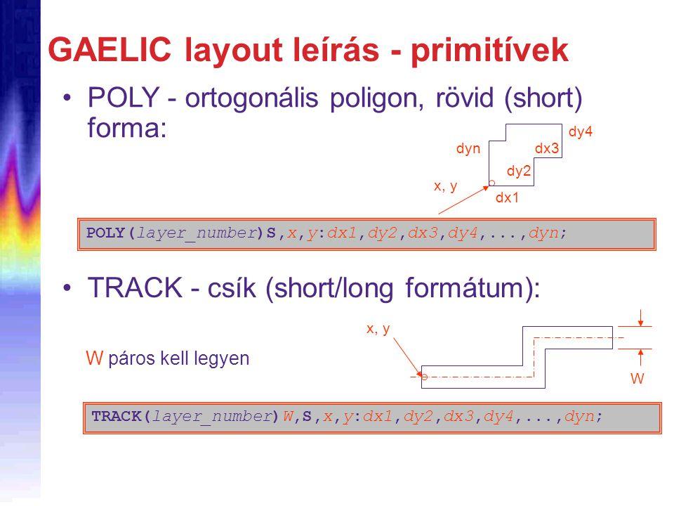 GAELIC layout leírás - primitívek POLY - ortogonális poligon, rövid (short) forma: POLY(layer_number)S,x,y:dx1,dy2,dx3,dy4,...,dyn; x, y dx1 dyn dy2 dx3 dy4 TRACK - csík (short/long formátum): x, y W TRACK(layer_number)W,S,x,y:dx1,dy2,dx3,dy4,...,dyn; W páros kell legyen