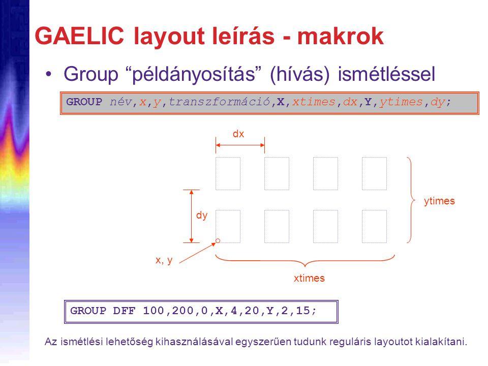 GAELIC layout leírás - makrok Group példányosítás (hívás) ismétléssel GROUP név,x,y,transzformáció,X,xtimes,dx,Y,ytimes,dy; x, y dx dy xtimes ytimes GROUP DFF 100,200,0,X,4,20,Y,2,15; Az ismétlési lehetőség kihasználásával egyszerűen tudunk reguláris layoutot kialakítani.