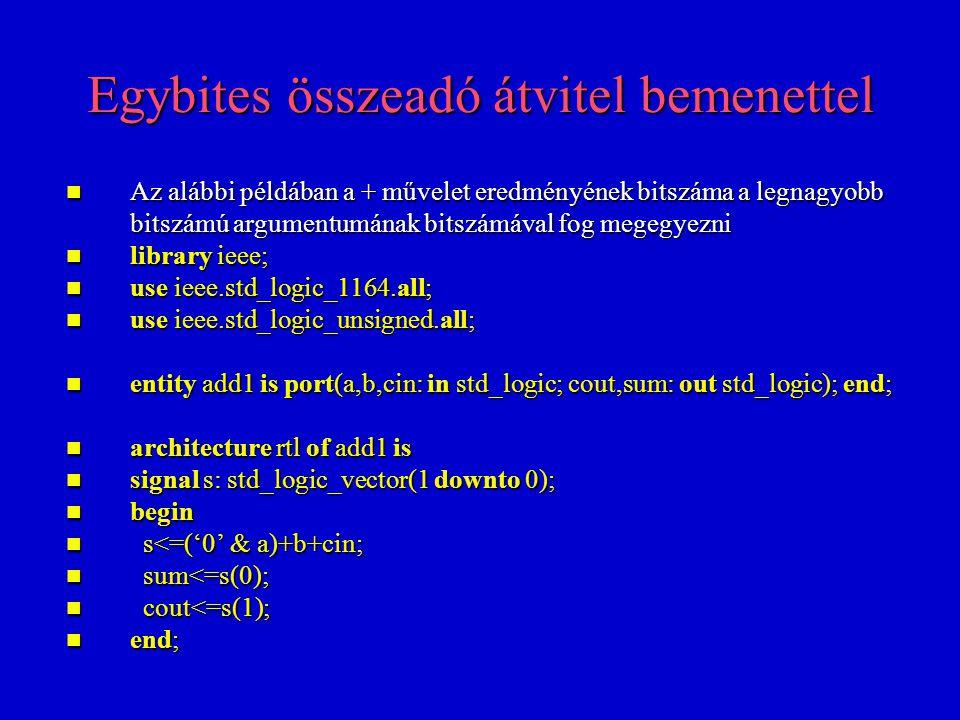 Négyből-egy nyaláboló Itt érdemes a when else mellett a case utasítást is használni, mert így áttekinthetőbb VHDL kód kapható (szintézis szempontjából nincs különbség) Itt érdemes a when else mellett a case utasítást is használni, mert így áttekinthetőbb VHDL kód kapható (szintézis szempontjából nincs különbség) library ieee; use ieee.std_logic_1164.all; entity mux4 is port(a: in std_logic_vector(3 downto 0); sel: in std_logic_vector(1 downto 0); q: out std_logic); end; sel: in std_logic_vector(1 downto 0); q: out std_logic); end; architecture rtl of mux4 is begin process(a,sel) process(a,sel) begin begin case sel is when 00 =>q q<=a(3); when 01 =>q q<=a(2); when 10 =>q q<=a(1); when others=>q q<=a(0); end case; end case; end process; end process; end;