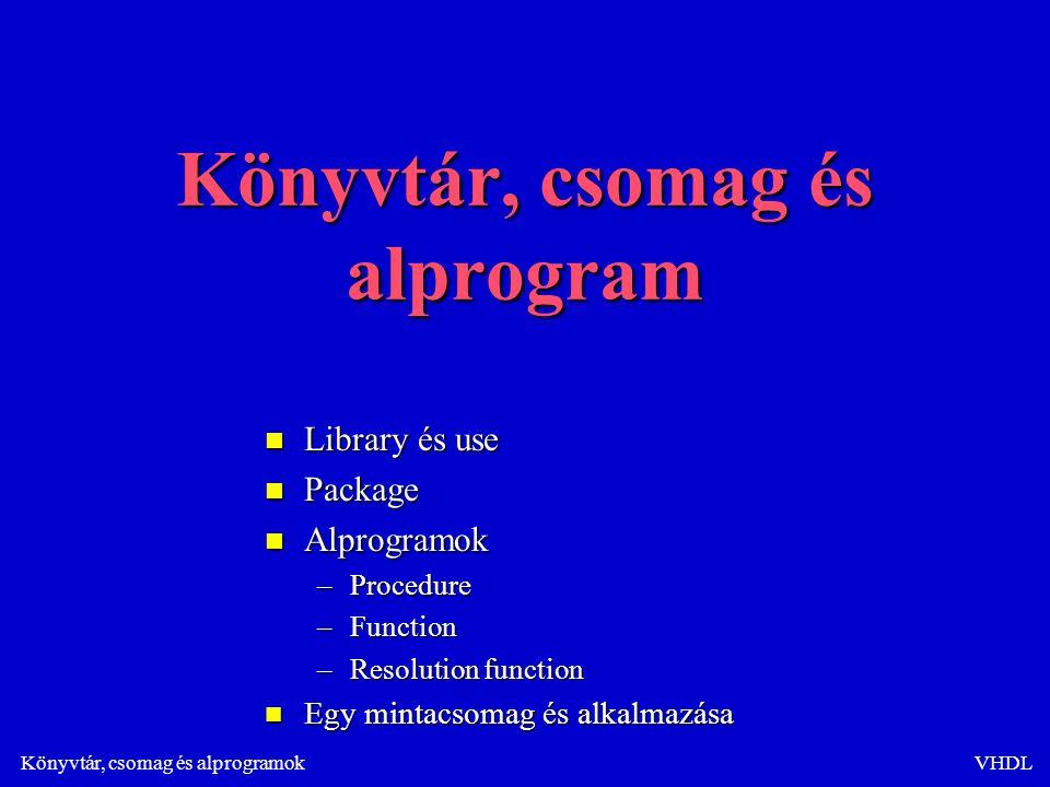 Könyvtár, csomag és alprogramokVHDL Függvény meghatározása csomagban package mypack is function max (a,b: in std_logic_vector) return std_logic_vector; function max (a,b: in std_logic_vector) return std_logic_vector;end; package body mypack is function max (a,b: in std_logic_vector) return std_logic_vector is function max (a,b: in std_logic_vector) return std_logic_vector is begin begin if a>b then if a>b then return a; return a; else else return b; return b; end if; end if; end; end;end;