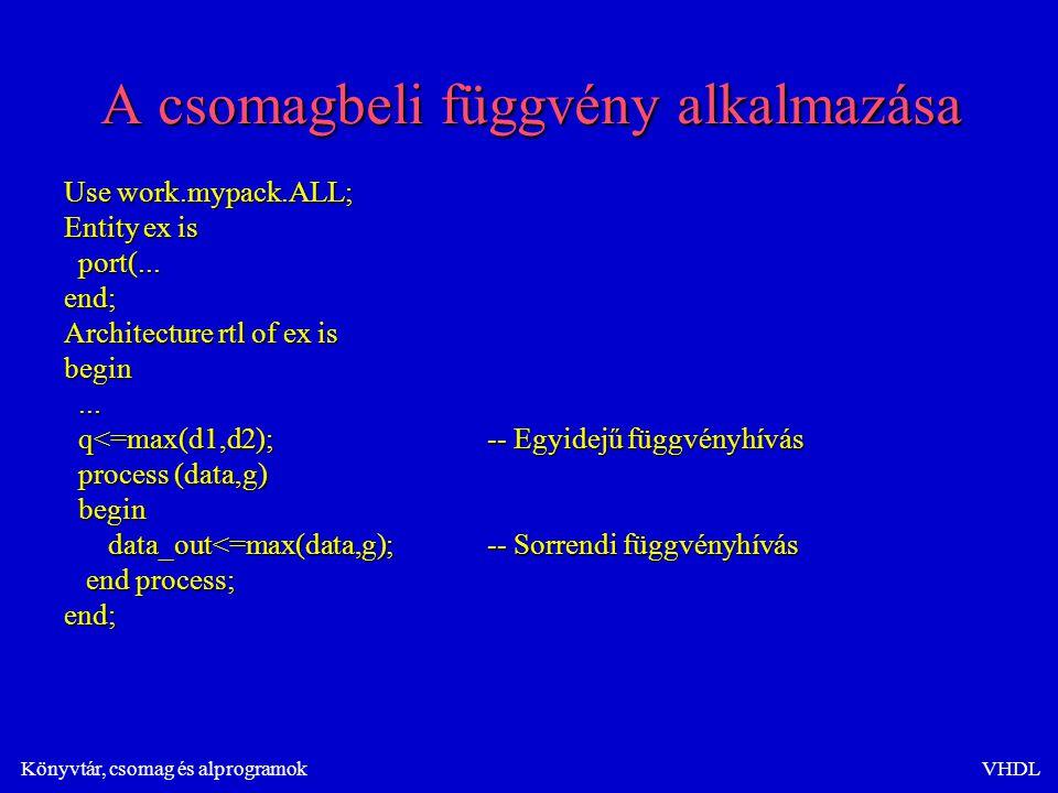 Könyvtár, csomag és alprogramokVHDL A csomagbeli függvény alkalmazása Use work.mypack.ALL; Entity ex is port(...