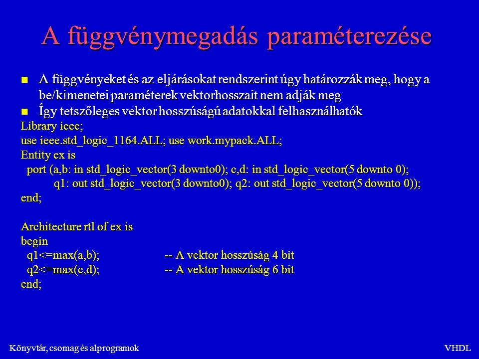 Könyvtár, csomag és alprogramokVHDL A függvénymegadás paraméterezése n A függvényeket és az eljárásokat rendszerint úgy határozzák meg, hogy a be/kimenetei paraméterek vektorhosszait nem adják meg n Így tetszőleges vektor hosszúságú adatokkal felhasználhatók Library ieee; use ieee.std_logic_1164.ALL; use work.mypack.ALL; Entity ex is port (a,b: in std_logic_vector(3 downto0); c,d: in std_logic_vector(5 downto 0); port (a,b: in std_logic_vector(3 downto0); c,d: in std_logic_vector(5 downto 0); q1: out std_logic_vector(3 downto0); q2: out std_logic_vector(5 downto 0)); q1: out std_logic_vector(3 downto0); q2: out std_logic_vector(5 downto 0));end; Architecture rtl of ex is begin q1<=max(a,b);-- A vektor hosszúság 4 bit q1<=max(a,b);-- A vektor hosszúság 4 bit q2<=max(c,d);-- A vektor hosszúság 6 bit q2<=max(c,d);-- A vektor hosszúság 6 bitend;