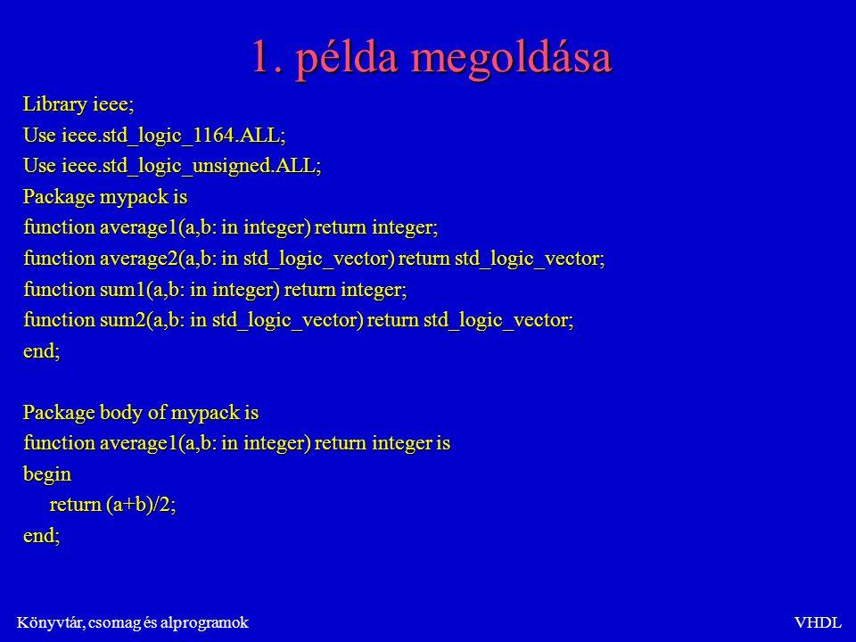 Könyvtár, csomag és alprogramokVHDL 1. példa megoldása Library ieee; Use ieee.std_logic_1164.ALL; Use ieee.std_logic_unsigned.ALL; Package mypack is f