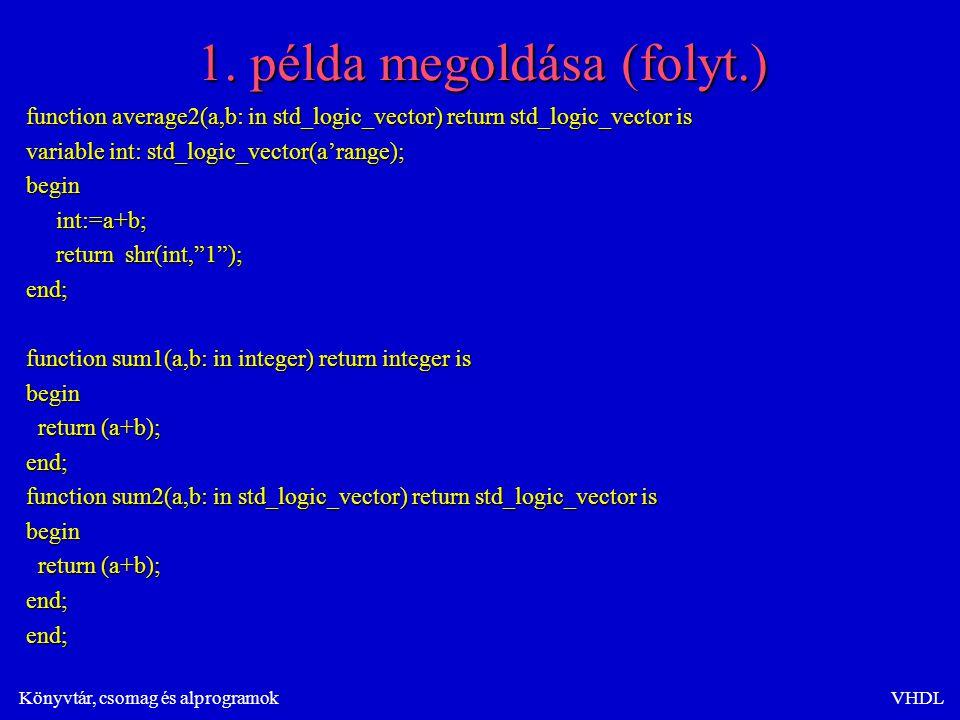 Könyvtár, csomag és alprogramokVHDL 1. példa megoldása (folyt.) function average2(a,b: in std_logic_vector) return std_logic_vector is variable int: s