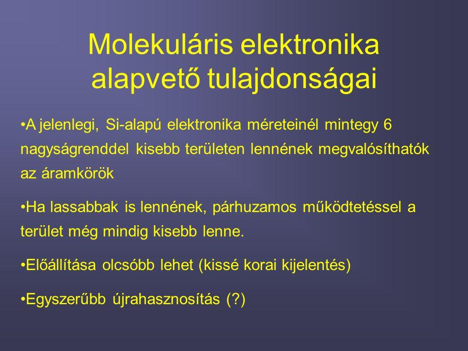 Molekuláris elektronika alapvető tulajdonságai A jelenlegi, Si-alapú elektronika méreteinél mintegy 6 nagyságrenddel kisebb területen lennének megvalósíthatók az áramkörök Ha lassabbak is lennének, párhuzamos működtetéssel a terület még mindig kisebb lenne.