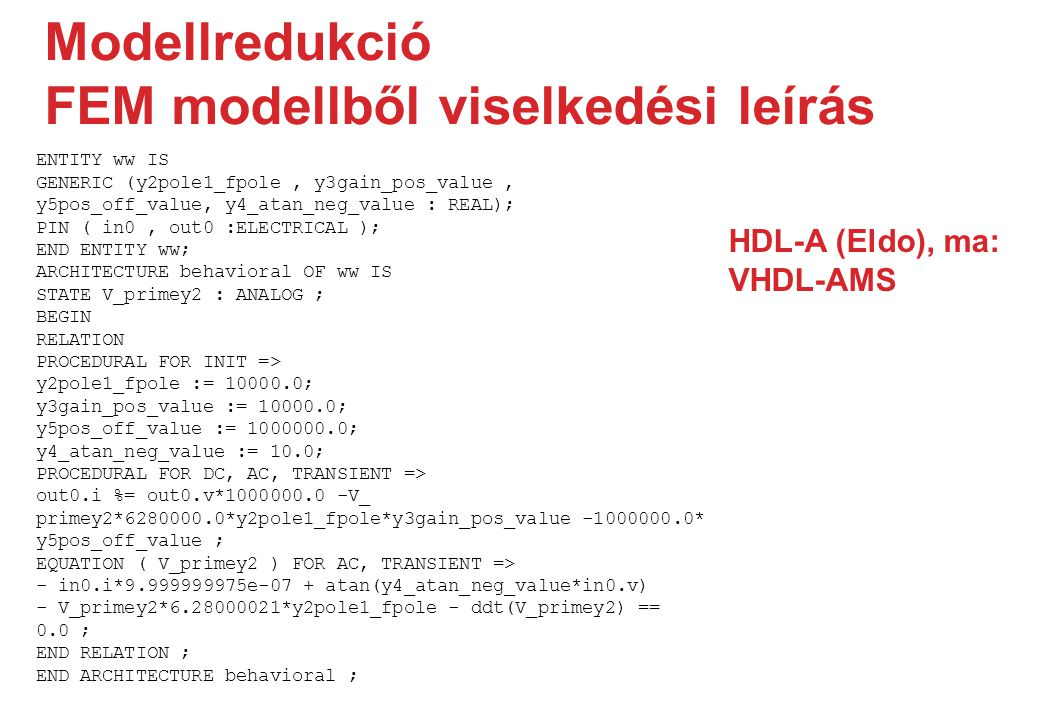 Modellredukció FEM modellből viselkedési leírás ENTITY ww IS GENERIC (y2pole1_fpole, y3gain_pos_value, y5pos_off_value, y4_atan_neg_value : REAL); PIN ( in0, out0 :ELECTRICAL ); END ENTITY ww; ARCHITECTURE behavioral OF ww IS STATE V_primey2 : ANALOG ; BEGIN RELATION PROCEDURAL FOR INIT => y2pole1_fpole := 10000.0; y3gain_pos_value := 10000.0; y5pos_off_value := 1000000.0; y4_atan_neg_value := 10.0; PROCEDURAL FOR DC, AC, TRANSIENT => out0.i %= out0.v*1000000.0 -V_ primey2*6280000.0*y2pole1_fpole*y3gain_pos_value -1000000.0* y5pos_off_value ; EQUATION ( V_primey2 ) FOR AC, TRANSIENT => - in0.i*9.999999975e-07 + atan(y4_atan_neg_value*in0.v) - V_primey2*6.28000021*y2pole1_fpole - ddt(V_primey2) == 0.0 ; END RELATION ; END ARCHITECTURE behavioral ; HDL-A (Eldo), ma: VHDL-AMS