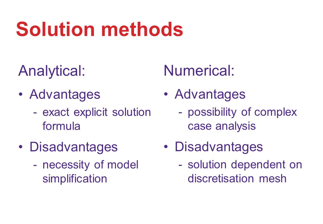 Solution methods Analytical: Advantages exact explicit solution formula Disadvantages necessity of model simplification Numerical: Advantages possibility of complex case analysis Disadvantages solution dependent on discretisation mesh