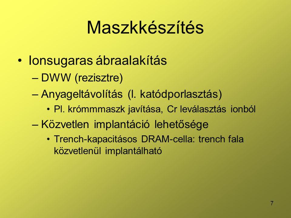 7 Maszkkészítés Ionsugaras ábraalakítás –DWW (rezisztre) –Anyageltávolítás (l. katódporlasztás) Pl. krómmmaszk javítása, Cr leválasztás ionból –Közvet