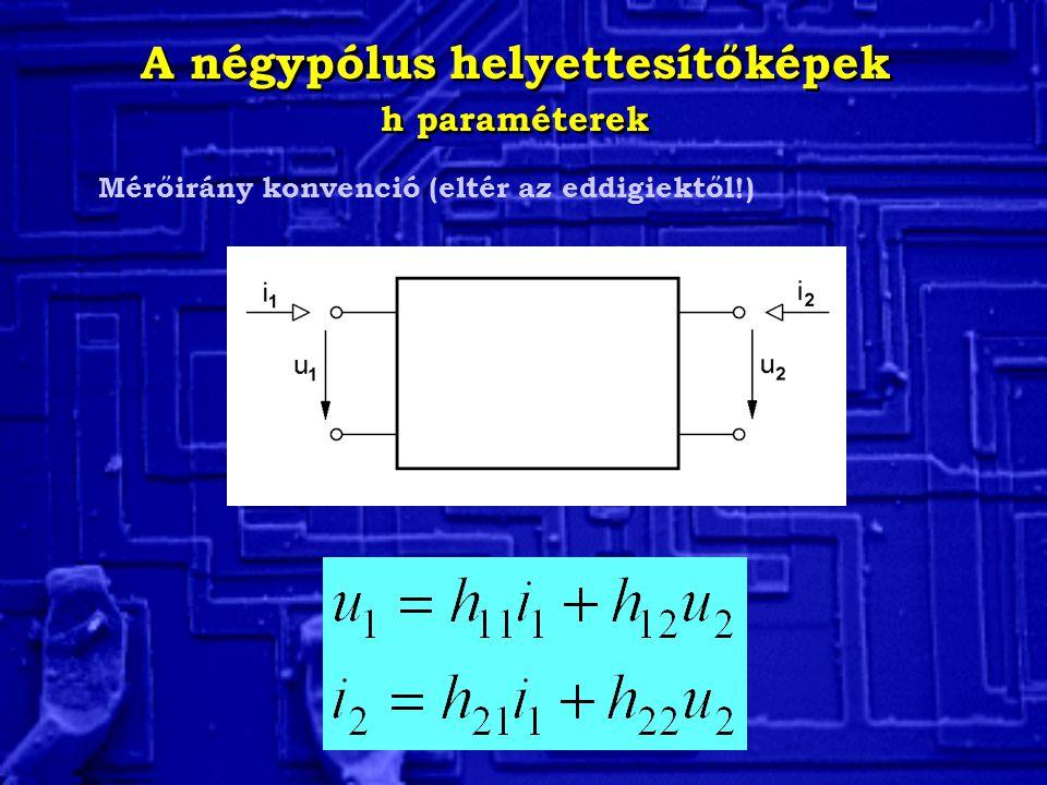 A négypólus helyettesítőképek h paraméterek A négypólus helyettesítőképek h paraméterek Mérőirány konvenció (eltér az eddigiektől!)