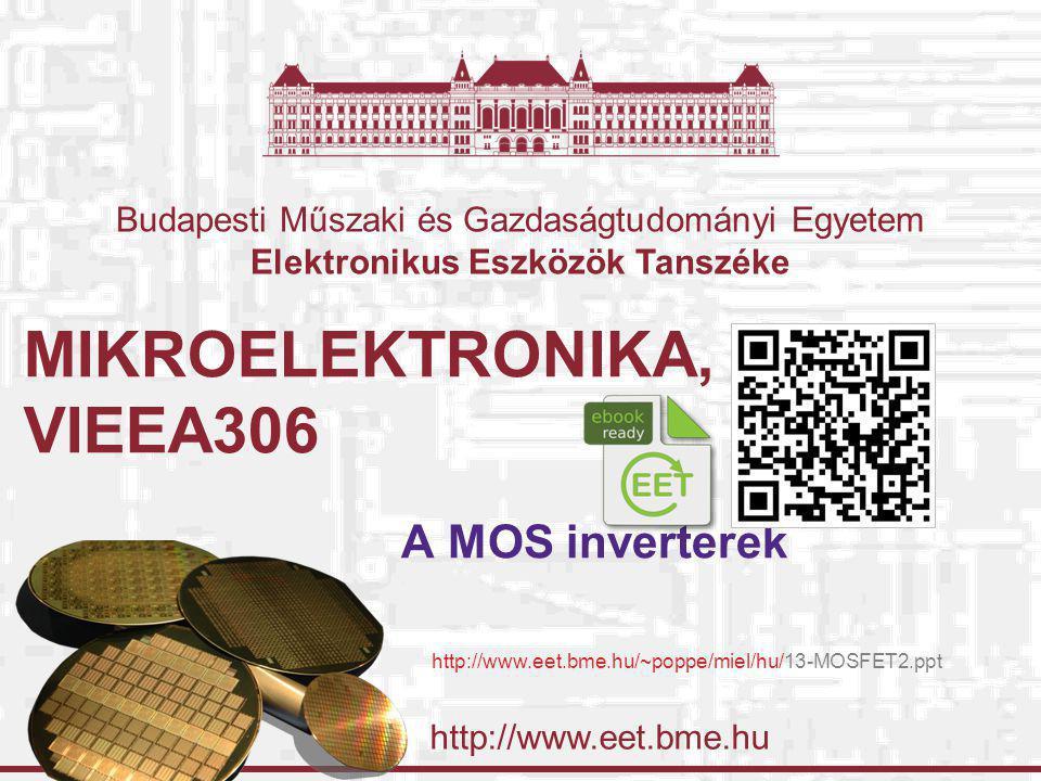 http://www.eet.bme.hu Budapesti Műszaki és Gazdaságtudományi Egyetem Elektronikus Eszközök Tanszéke MIKROELEKTRONIKA, VIEEA306 A MOS inverterek http:/