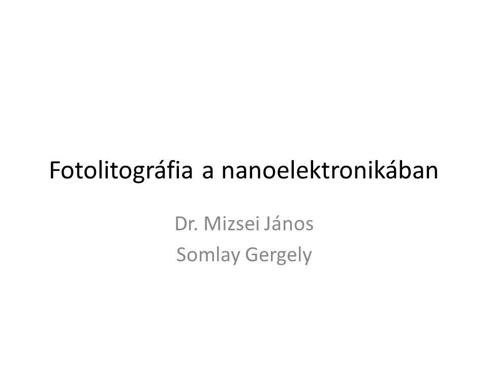 Fotolitográfia a nanoelektronikában Dr. Mizsei János Somlay Gergely