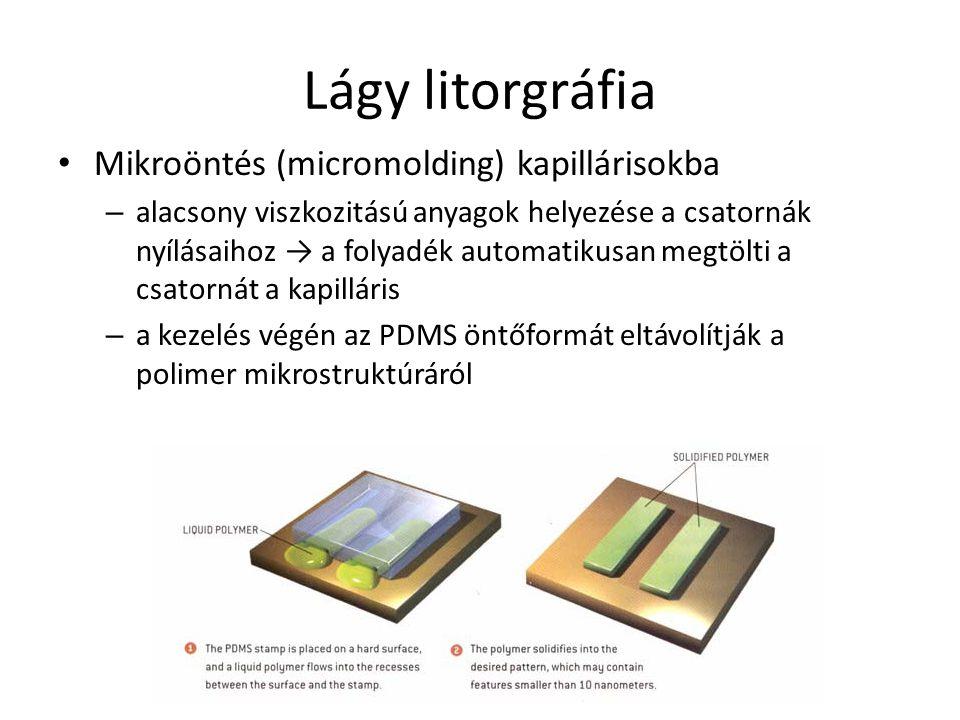 Lágy litorgráfia Mikroöntés (micromolding) kapillárisokba – alacsony viszkozitású anyagok helyezése a csatornák nyílásaihoz → a folyadék automatikusan